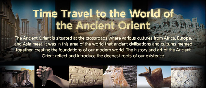 """Time Travel to the World of the Ancient Orient"" The Ancient Orient is situated at the crossroads where various cultures from Africa, Europe, and Asia meet. It was in this area of the world that ancient civilisations and cultures merged together, creating the foundations of our modern world. The history and art of the Ancient Orient reflect and introduce the deepest roots of our existence."